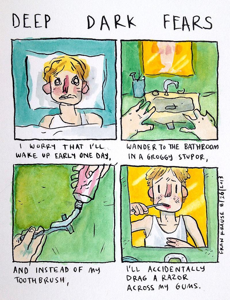 Boję się, że pewnego poranka będę tak zaspany, że zamiast nałożyć pastę na szczoteczkę do zębów, wysmaruję nią maszynkę do golenia i po omacku przejadę nią sobie po dziąsłach.